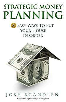 Strategic  Money Planning: 8 Easy Ways To Put Your House In Order (Sustainable Wealth Series Book 1) by [Scandlen, Josh]