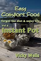 Easy Comfort Food (Vol 6) Instant Pot: forget the diet & enjoy life