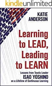 Learning to Lead, Leading to Learn: Lessons from Toyota Leader Isao Yoshino on a Lifetime of Continuous Learning (English Edition)