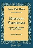 Missouri Yesterdays: Stories of the Romantic Days of Missouri (Classic Reprint)