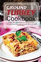 Ground Turkey Cookbook: 50 Quick, Easy to Make and Delicious Ground Turkey Recipes