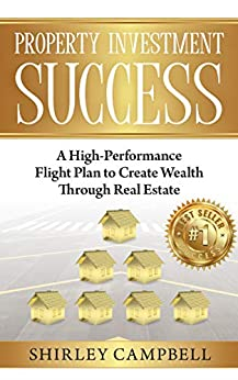 Property Investment Success: A High-Performance Flight Plan to Create Wealth Through Real Estate by [Campbell, Shirley]