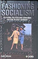 Fashioning Socialism: Clothing, Politics, And Consumer Culture in East Germany