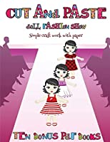 Simple craft work with paper (Cut and Paste Doll Fashion Show): Dress your own cut and paste dolls. This book is designed to improve hand-eye coordination, develop fine and gross motor control, develop visuo-spatial skills, and to help children sustain at