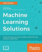 Machine Learning Solutions: Expert techniques to tackle complex machine learning problems using Python