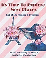Its Time To Explore New Places: End of Life Planner & Organizer: A Guide To Finalizing My Affairs & Last Wishes When I'm Gone