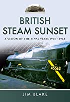 British Steam Sunset: A Vision of the Final Years 1965–1968