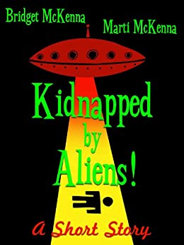 Kidnapped by Aliens! - A Short Story by [McKenna, Bridget, McKenna, Marti]