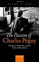 The Passion of Charles Peguy: Literature, Modernity, and the Crisis of Historicism