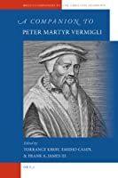 A Companion to Peter Martyr Vermigli (Brill's Companions to the Christian Tradition)