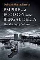 Empire and Ecology in the Bengal Delta: The Making of Calcutta (Studies in Environment and History)