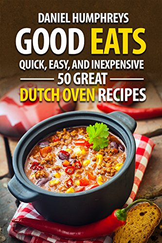 Good Eats: Quick, Easy, and Inexpensive; 50 Great Dutch Oven Recipes (English Edition)