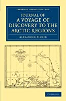 Journal of a Voyage of Discovery to the Arctic Regions, Performed 1818, in His Majesty's Ship Alexander, Wm. Edw. Parry, Esq. Lieut. and Commander (Cambridge Library Collection - Polar Exploration)