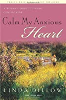 Calm My Anxious Heart: A Woman's Guide to Finding Contentment (TH1NK Reference Collection) by Linda Dillow(2007-06-29)