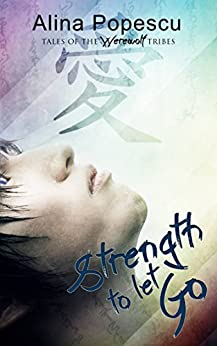 Strength To Let Go (Tales of the Werewolf Tribes Book 1) by [Popescu, Alina]