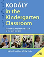 Kodaly in the Kindergarten Classroom: Developing the Creative Brain in the 21st Century (Kodaly Today Handbook)