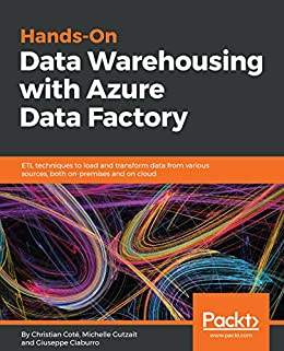 Hands-On Data Warehousing with Azure Data Factory: ETL techniques to load and transform data from various sources, both on-premises and on cloud by [Coté, Christian, Kamrat Gutzait, Michelle, Ciaburro, Giuseppe]