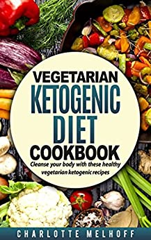 Vegetarian Ketogenic Cookbook: Cleanse Your Body With These Healthy Vegetarian Ketogenic Recipes (Body Cleanse, Reset Metabolism, Keto Guide, Includes, Pics, Step by step instructions, Ingredients) by [Melhoff, Charlotte]