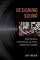 Designing Sound: Audiovisual Aesthetics in 1970s American Cinema (Techniques of the Moving Image) by Professor Jay Beck(2016-04-07)