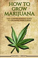 How To Grow Marijuana: The Comprehensive Guide To Growing Marijuana [並行輸入品]