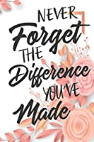 Never Forget The Difference You've Made: Cute Retirement & Appreciation Journal / Notebook / Diary / Card Gift. Perfect For Professional Women And Men Who Have Made A Big Impact on Peoples Lives  (6x9 - 110 Blank Lined Pages)