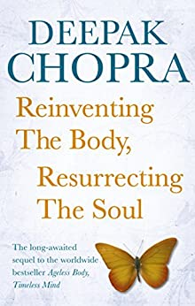 Reinventing the Body, Resurrecting the Soul: How to Create a New Self by [Chopra, Deepak]