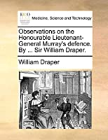 Observations on the Honourable Lieutenant-General Murray's Defence. by ... Sir William Draper.