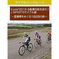 Cycle*2018 自転車の街を走れ!J SPORTSサイクル部 ~愛媛県をめぐる1泊2日の旅~