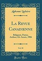 La Revue Canadienne, Vol. 50: Religioni, Patriæ, Artibus; 42e Année, 1906 (Classic Reprint)