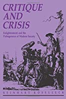 Critique and Crisis: Enlightenment and the Pathogenesis of Modern Society (Studies in Contemporary German Social Thought)