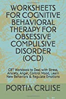WORKSHEETS FOR COGNITIVE BEHAVIORAL THERAPY FOR OBSESSIVE COMPULSIVE DISORDER (OCD): CBT Workbook to Deal with Stress, Anxiety, Anger, Control Mood, Learn New Behaviors & Regulate Emotions