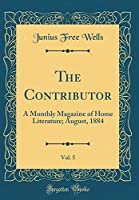 The Contributor, Vol. 5: A Monthly Magazine of Home Literature; August, 1884 (Classic Reprint)