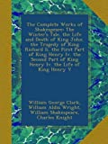 The Complete Works of Shakespeare: The Winter's Tale. the Life and Death of King John.  the Tragedy of King Richard Ii. the First Part of King Henry Iv. the Second Part of King Henry Iv. the Life of King Henry V