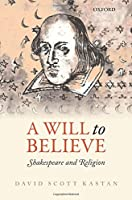 A Will to Believe: Shakespeare and Religion (Oxford Wells Shakespeare Lectures)