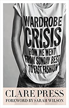 Wardrobe Crisis: How We Went From Sunday Best to Fast Fashion by [Press, Clare]