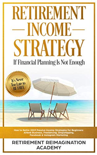 Retirement Income Strategy If Financial Planning Is Not Enough: How to Retire 2019 Passive Income Strategies for Beginners:  Airbnb Business, Freelancing, Dropshipping, Facebook & Instagram Marketing