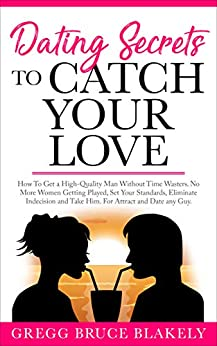 Dating Secrets To Catch Your Love: How To Get a High-Quality Man Without Time Wasters. No More Women Getting Played, Set Your Standards, Eliminate Indecision ... and Take Him. For Attract and Date Any Guy by [Blakely, Gregg Bruce]