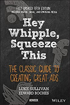Hey, Whipple, Squeeze This: The Classic Guide to Creating Great Ads by [Sullivan, Luke]