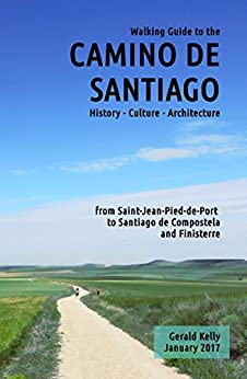 Walking Guide to the Camino de Santiago History Culture Architecture from St Jean Pied de Port to Santiago de Compostela and Finisterre (CaminoGuide.net eBooks Book 6) by [Kelly, Gerald]