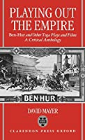 Playing Out the Empire: Ben-Hur and Other Toga Plays and Films, 1883-1908 : A Critical Anthology