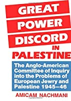 Great Power Discord in Palestine: The Anglo-American Committee of Inquiry into the Problems of European Jewry and Palestine 1945-46