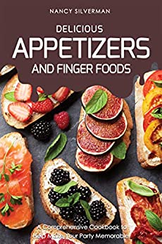 Delicious Appetizers and Finger Foods: A Comprehensive Cookbook to Help Make Your Party Memorable! by [Silverman, Nancy]