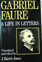 Gabriel Faure: A Life in Letters