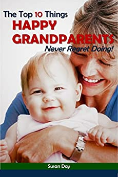 The Top 10 Things Happy Grandparents Never Regret Doing by [Day, Susan]
