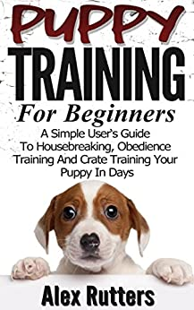 Puppy Training: Puppy Training For Beginners - A Simple User's Guide To Housebreaking, Obedience Training And Crate Training Your Puppy In Days (Puppy Training Guide) by [Rutters, Alex]