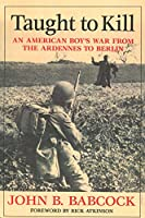 Taught To Kill: An American Boy's War From The Ardennes To Berlin