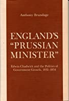 England's Prussian Minister: Edwin Chadwick and the Politics of Government Growth, 1832-1854