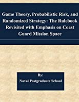 Game Theory, Probabilistic Risk, and Randomized Strategy: The Rulebook Revisited With Emphasis on Coast Guard Mission Space