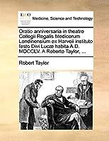 Oratio Anniversaria in Theatro Collegii Regalis Medicorum Londinensium Ex Harveii Instituto Festo Divi Lucæ Habita A.D. MDCCLV. a Roberto Taylor, ...