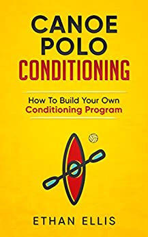 Canoe Polo Conditioning: How To Build Your Own Conditioning Program by [Ellis, Ethan]